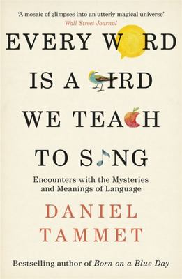 Every Word Is a Bird We Teach to Sing - Encounters with the Mysteries and Meanings of Language