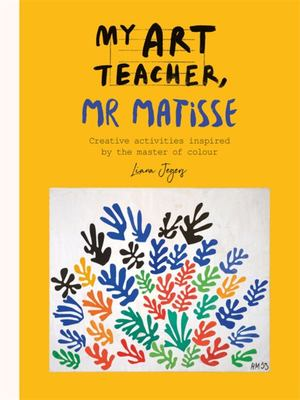 My Art Teacher, Mr Matisse - Fun, Creative Activities Inspired by the Master of Colour