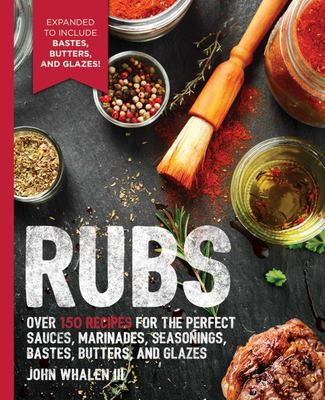 Rubs: 2nd Edition - Over 150 Recipes for the Perfect Sauces, Marinades, Seasonings, Bastes, Butters and Glazes