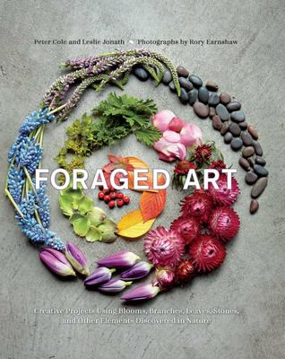 Foraged Art: Creating Projects Using Blooms, Branches, Leaves, Stones, and Other Elements Discovered in Nature