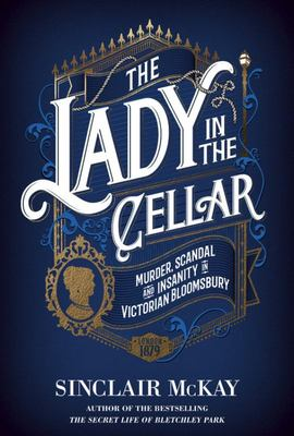 The Lady in the Cellar - Murder, Scandal and Insanity in Victorian Bloomsbury