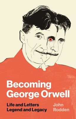 Becoming George Orwell - Life and Letters, Legend and Legacy