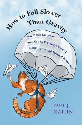 How to Fall Slower Than Gravity - And Other Everyday (and Not So Everyday) Uses of Mathematics and Physical Reasoning