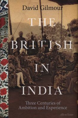 The British in India - Three Centuries of Ambition and Experience