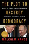 The Plot to Destroy Democracy - How Putin¿s Spies Won Control of America and Will Now Dismantle the West