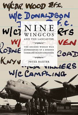 Nine Wingcos and the Lancaster - The Second World War Experiences of a Bomber Command Flight Engineer