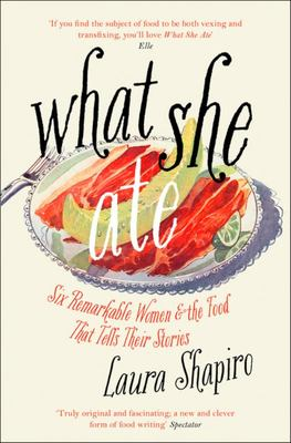 What She Ate - Six Remarkable Women and the Food That Tells Their Stories