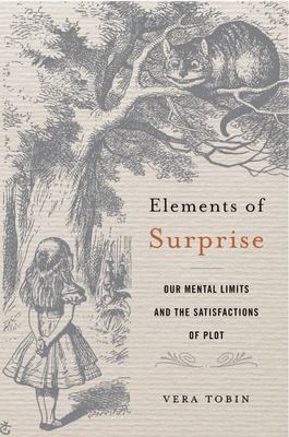 Elements of Surprise - Our Mental Limits and the Satisfactions of Plot