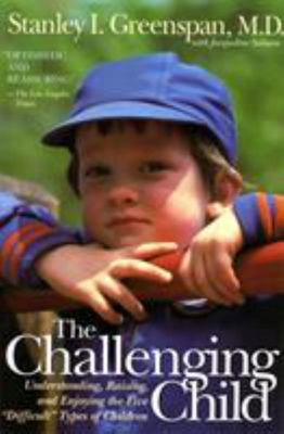 "The Challenging Child Understanding, Raising, and Enjoying the Five """"Difficult"""" Types of Children"