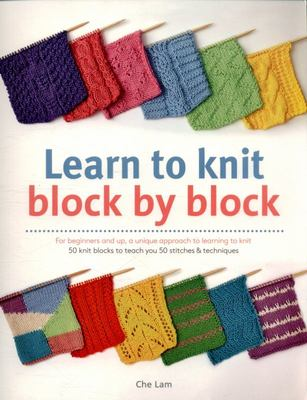 Learn to Knit Block by BlockFor Beginners and Up, a Unique Approach to Learnign to Knit: 50 Knit Blocks to Teach You 50 Stitches and Techniques