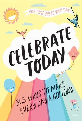 Celebrate Today - 365 Ways to Make Everyday a Holiday