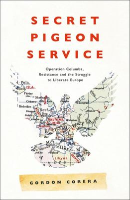 Secret Pigeon Service - Operation Columba, Resistance and the Struggle to Liberate Occupied Europe