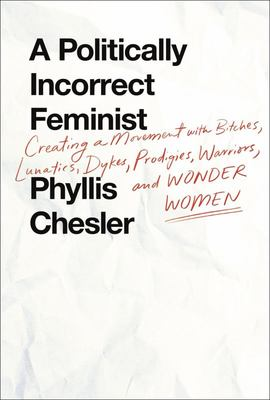 A Politically Incorrect Feminist - Creating a Movement with Bitches, Lunatics, Dykes, Prodigies, Warriors, and Wonder Women