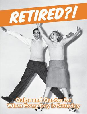 Retired?! - Quips and Quotes for When Every Day Is Saturday