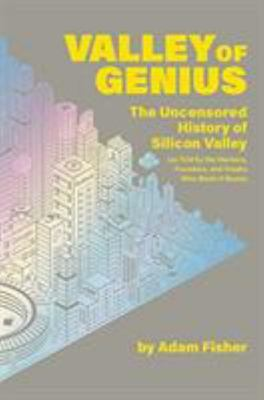 Valley of Genius - The Uncensored History of Silicon Valley, As Told by the Hackers, Founders, and Freaks Who Made It Boom