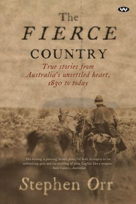 The Fierce Country : True stories from Australia's unsettled heart, 1830 to today