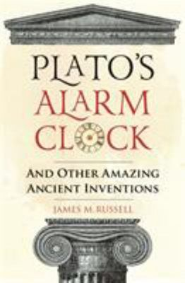 Plato's Alarm Clock - And Other Amazing Ancient Inventions