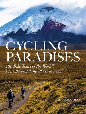 Cycling Paradises - 100 Bike Tours of the World's Most Breathtaking Places to Pedal