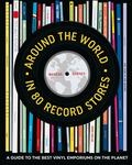Around the World in 80 Record Stores - A Journey to the Best Vinyl Emporiums on the Planet