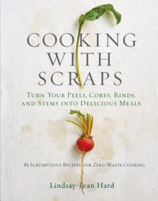 Cooking with Scraps - Turn Your Peels, Cores, Rinds, Stems, and Other Odds and Ends into 80 Scrumptious, Surprising Recipes