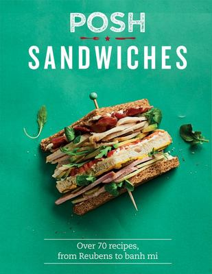 Posh Sandwiches - Over 70 Recipes, from Reubens to Banh Mis