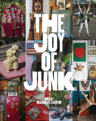 The Joy of Junk - Go Right Ahead, Fall in Love with the Wackiest Things, Find the Worth in the Worthless, Rescue and Recycle the Curious Objects That Give Life and Happiness