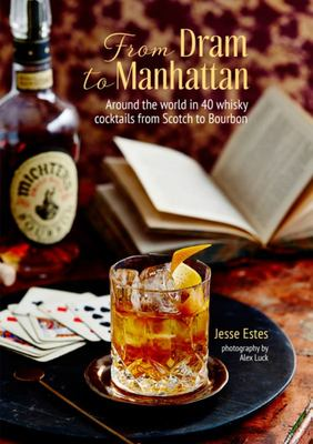 From Dram to Manhattan - Around the World in 40 Whiskey and Bourbon Cocktails