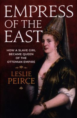 Empress of the East - How a European Slave Girl Became Queen of the Ottoman Empire