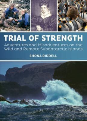 Trial of Strength - Adventures and Misadventures on the Wild and Remote Subantarctic Islands