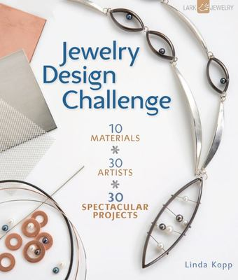 Jewelry Design Challenge: 10 Materials * 30 Artists * 30 Spectacular Projects