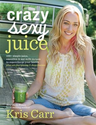 Crazy Sexy Juice: 100+ Simple Juice, Smoothie and Elixir Recipes to Super-Charge Your Health