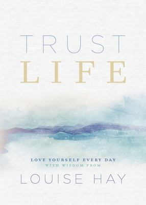 Trust Life: 365 Days of Inspiration from Louise Hay