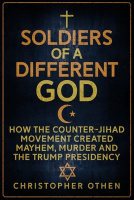 Soldiers of a Different God - How the Counter-Jihad Movement Created Mayhem, Murder and the Trump Presidency