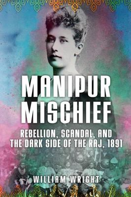 Manipur Mischief - Rebellion, Scandal and the Dark Side of the Raj 1891