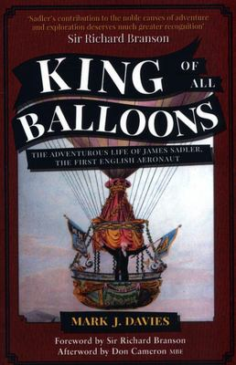 King of All Balloons - The Adventurous Life of James Sadler, the First English Aeronaut