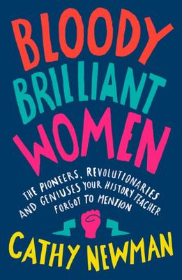 Bloody Brilliant Women: Pioneers, Revolutionaries and Geniuses Your History Teacher Forgot to Mention