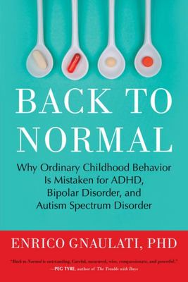 Back to Normal - Why Ordinary Childhood Behavior Is Mistaken for ADHD, Bipolar Disorder, and Autism Spectrum Disorder