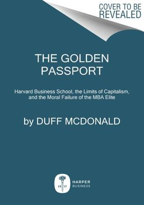 The Golden Passport - Harvard Business School, the Limits of Capitalism, and the Moral Failure of the MBA Elite