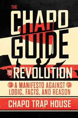 The Chapo Guide to Revolution - A Manifesto Against Logic, Facts, and Reason