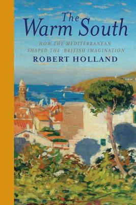 The Warm South - How the Mediterranean Shaped the British Imagination