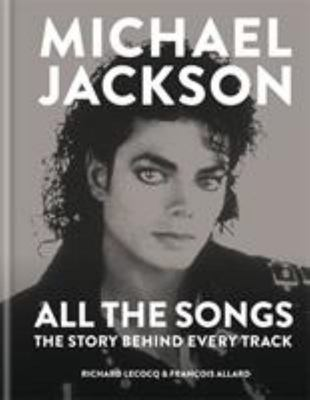 Michael Jackson: All the Songs - The Story Behind Every Song, Every Video, Every Dance Move