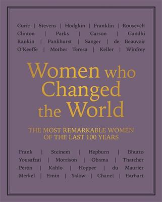Women Who Changed the World - Over 100 of the Most Remarkable Women of the Last 100 Years