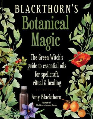 Blackthorn's Botanical Magic - The Green Witch's Guide to Essential Oils for Spellcraft, Ritual and Healing