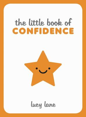 Little Book of Confidence - Tips, Techniques and Quotes for a Self-Assured, Certain and Positive You