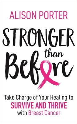 Stronger Than Before - Take Control of Your Healing to Survive and Thrive with Breast Cancer