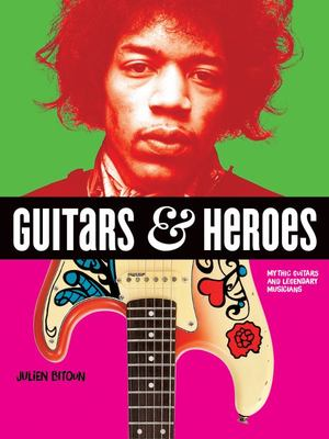Guitars and Heroes - Mythic Guitars and Legendary Musicians