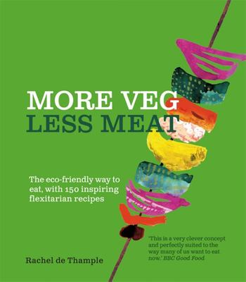 More Veg, Less Meat - The Eco-Friendly Way to Eat, with 150 Inspiring Flexitarian Recipes