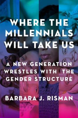 Where the Millennials Will Take Us - A New Generation Wrestles with the Gender Structure
