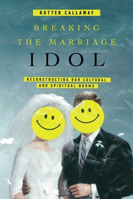Breaking the Marriage Idol - Reconstructing Our Cultural and Spiritual Norms