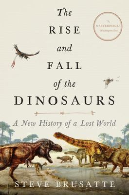 The Rise and Fall of the Dinosaurs - A New History of a Lost World